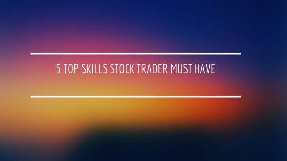 5 TOP Skills Stock Trader Must Have