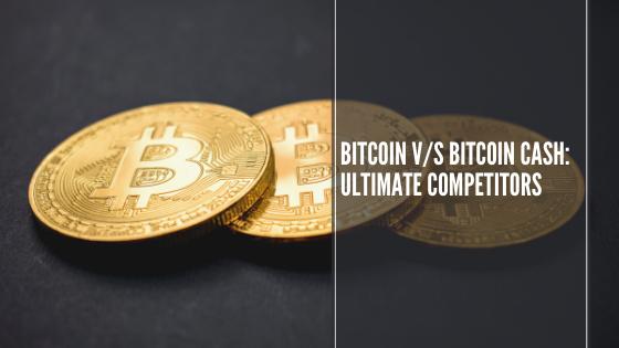 Bitcoin Vs Bitcoin Cash Ultimate Competitors